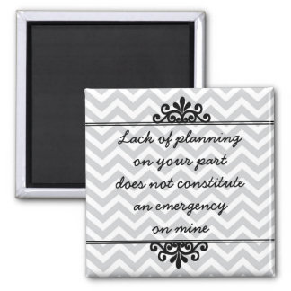 Magnet: Lack of planning on your part ... Magnet