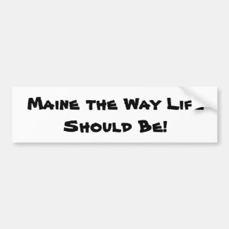 Maine the Way Life Should Be! White Bumper Sticker