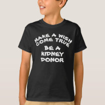 Make A Wish Come True Be A Kidney Donor T-Shirt