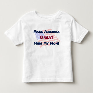Make America Great - Hire My Mom! T-shirt