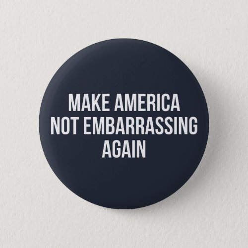 Make America Not Embarrassing Again Button