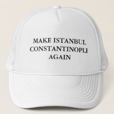 Make Istanbul Constantinople Again Trucker Hat at Zazzle