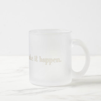Make It Happen Frosted Glass Coffee Mug