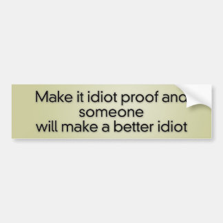 Make it idiot proof and someone will make a better car bumper sticker