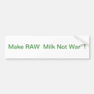 MAKE RAW MILK NOT WAR ! BUMPER STICKER