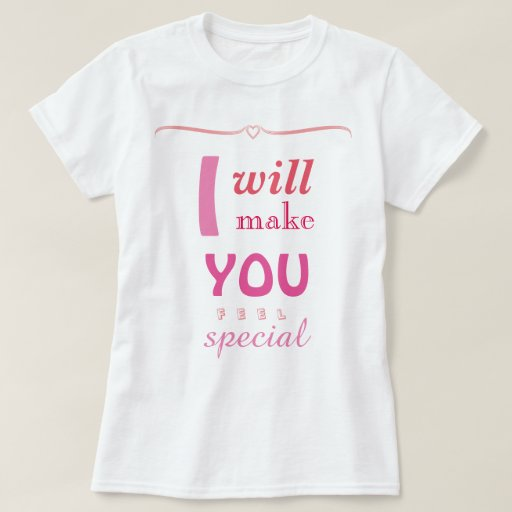 Make someone feel special t-shirt