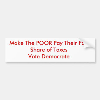 Make The POOR Pay Their Fair Share of TaxesVote... Bumper Sticker