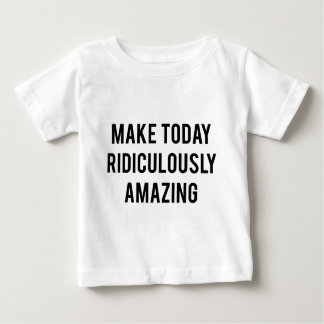 Make Today Ridiculously Amazing Baby T-Shirt