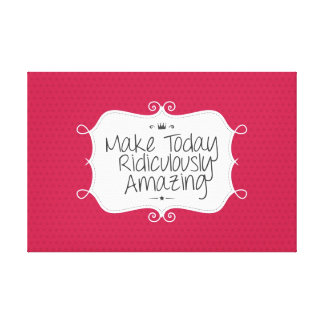 make today ridiculously amazing canvas print
