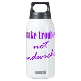 Make trouble, not sandwiches insulated water bottle