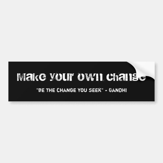 """Make your own change, """"be the change you seek"""" ... bumper sticker"""