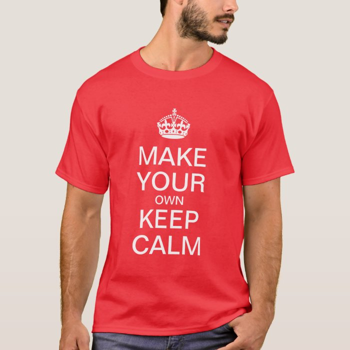 Make Your Own Keep Calm T Shirt Zazzle