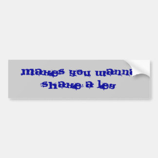 makes you wanna shake a leg bumper sticker