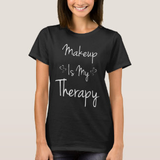 Makeup is My Therapy Beautician Cosmetics T-Shirt