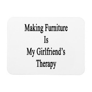 Making Furniture Is My Girlfriend's Therapy Rectangular Photo Magnet