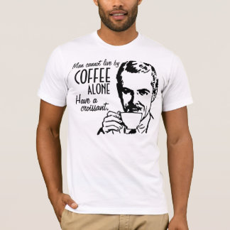 Man cannot live by coffee alone Have a croissant T-Shirt