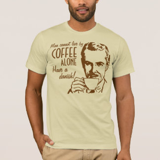 Man cannot live by coffee alone Have a danish T-Shirt