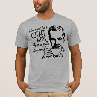 Man cannot live by coffee alone Have a doughnut T-Shirt