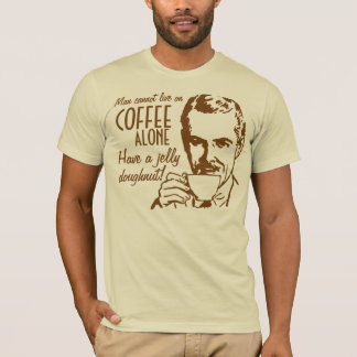 Man cannot live on coffee alone Have a doughnut T-Shirt