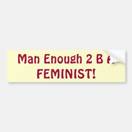 Man Enough 2 B A FEMINIST! bumpersticker Bumper Sticker