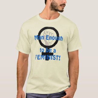 Man Enough 2 B A FEMINIST! t-shirt