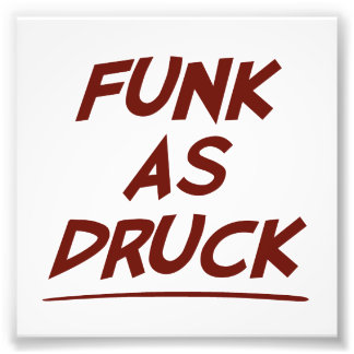 Man, I'm funk as DRUCK.  Please drink responsibly. Photo Print