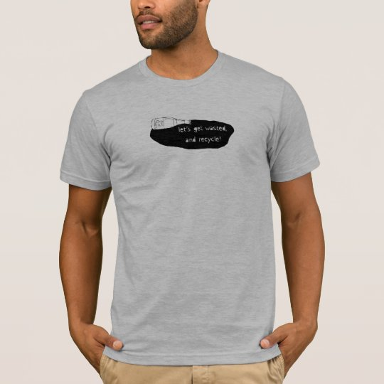 Man T - Let's Get Wasted, and Recycle! T-Shirt