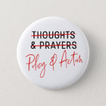 "March for Our Lives Gun Control Anti-NRA  Button<br><div class=""desc"">Tell your elected officials that thoughts and prayers are not enough with this &quot;policy &amp; action&quot; button!</div>"