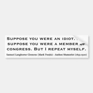 MARK TWAIN Suppose you were an idiot or congress Car Bumper Sticker