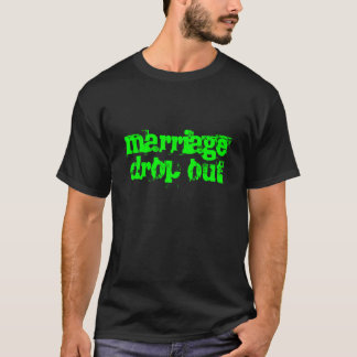 marriage drop out T-Shirt
