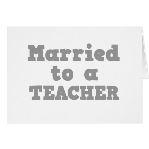 MARRIED TO A TEACHER GREETING CARD