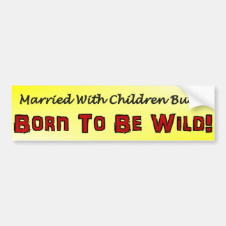 Married with children but born to be wild bumper sticker