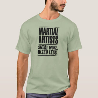 Martial Artists Sweat More, Bleed Less T-Shirt