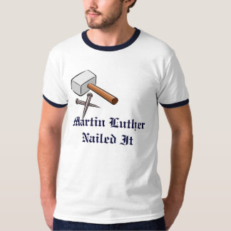 Martin Luther Nailed It T Shirts