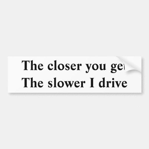 Más cercano usted consigue a más lentamente me con etiqueta de parachoque
