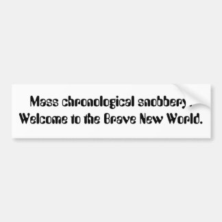 Mass chronological snobbery. Welcome to the Bra... Bumper Sticker