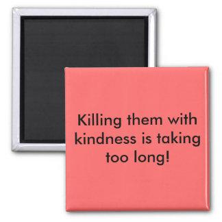 ¡Matarles con amabilidad está durando demasiado! Imán Cuadrado