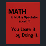 "Math is not a spectator sport poster<br><div class=""desc"">Customize this Math poster to fit your students&#39; needs.  Math is learned  best by doing,  not by watching.</div>"