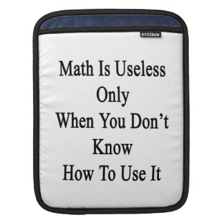 Math Is Useless Only When You Don't Know How To Us Sleeve For iPads