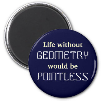 Math Life without, GEOMETRY would be POINTLESS 2 Inch Round Magnet