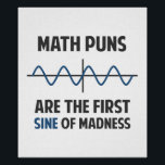 """Math Puns First Sine of Madness Poster<br><div class=""""desc"""">Math puns... . the first certain sign of madness! Or sine.  Get it?  Maddening,  huh?  Grab the great geeky design for yourself or your favorite mathematically inclined dork,  math teacher,  or student.</div>"""
