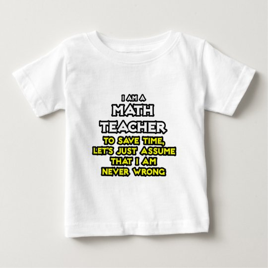 Math Teacher...Assume I Am Never Wrong Baby T-Shirt