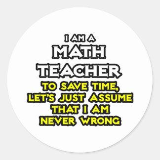 Math Teacher...Assume I Am Never Wrong Classic Round Sticker