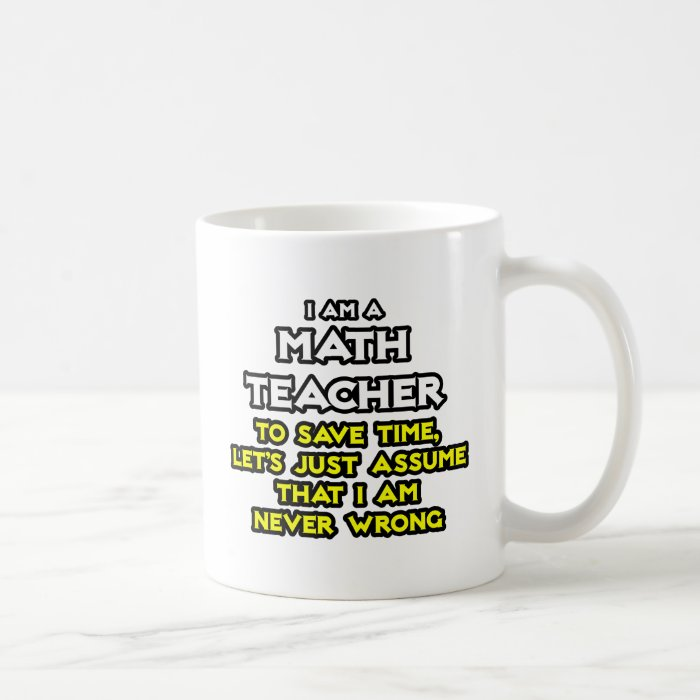 Math Teacher...Assume I Am Never Wrong Coffee Mug