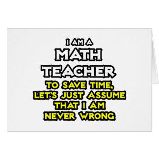Math Teacher...Assume I Am Never Wrong Greeting Card