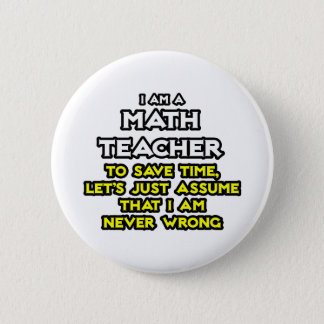 Math Teacher...Assume I Am Never Wrong Pinback Button