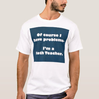 Math Teacher Problems Shirt