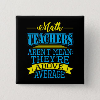 Math Teachers are not mean, they're above average! Pinback Button