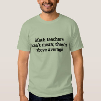 Math teachers aren't mean; they're above average. shirts