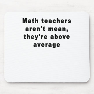 Math teachers aren't mean, they're above average T Mouse Pad